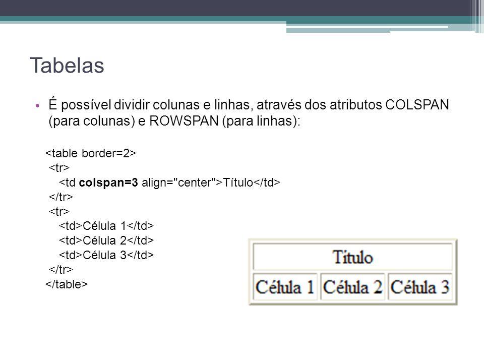 Tabelas É possível dividir colunas e linhas, através dos atributos COLSPAN (para colunas) e ROWSPAN (para linhas):