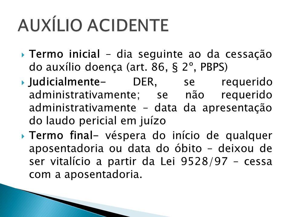 AUXÍLIO ACIDENTE Termo inicial – dia seguinte ao da cessação do auxílio doença (art. 86, § 2º, PBPS)