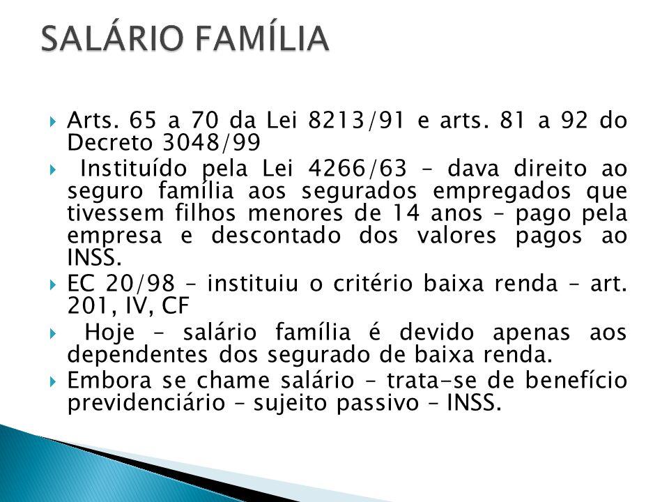 SALÁRIO FAMÍLIA Arts. 65 a 70 da Lei 8213/91 e arts. 81 a 92 do Decreto 3048/99.