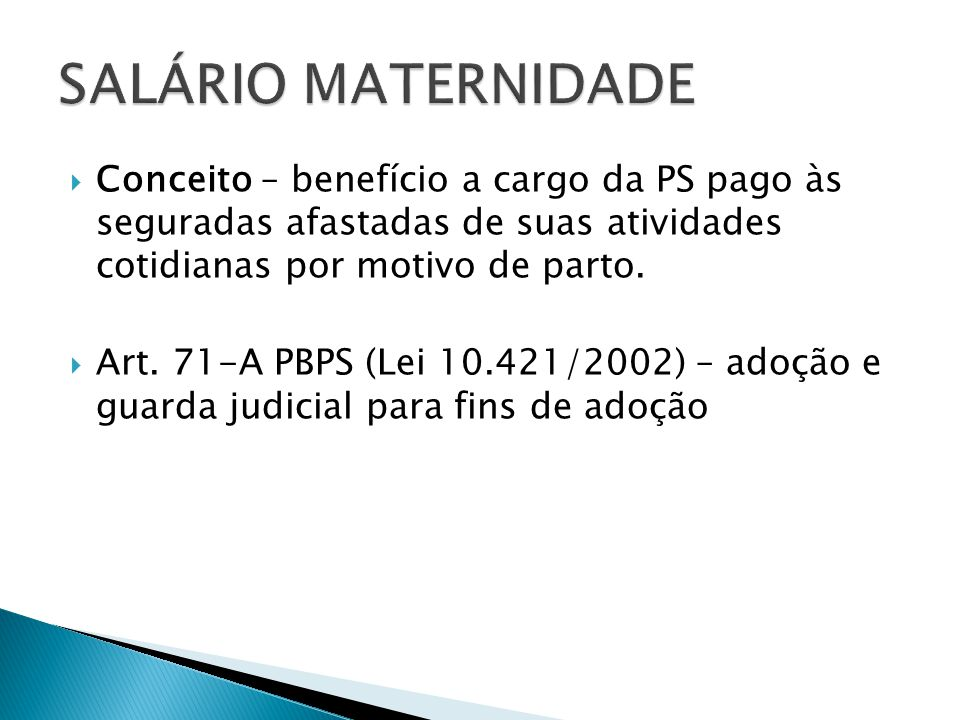 SALÁRIO MATERNIDADE Conceito – benefício a cargo da PS pago às seguradas afastadas de suas atividades cotidianas por motivo de parto.