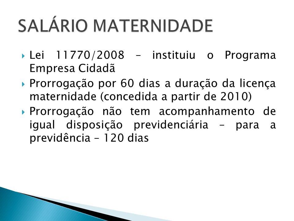SALÁRIO MATERNIDADE Lei 11770/2008 – instituiu o Programa Empresa Cidadã.