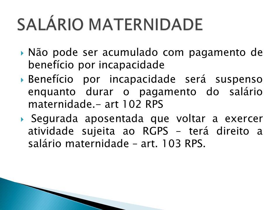SALÁRIO MATERNIDADE Não pode ser acumulado com pagamento de benefício por incapacidade.