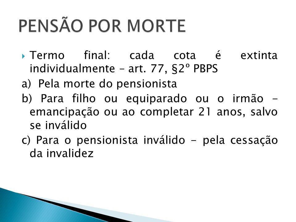 PENSÃO POR MORTE Termo final: cada cota é extinta individualmente – art. 77, §2º PBPS. a) Pela morte do pensionista.