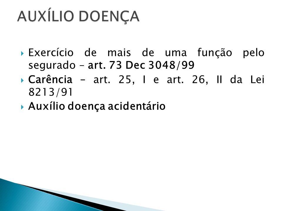 AUXÍLIO DOENÇA Exercício de mais de uma função pelo segurado – art. 73 Dec 3048/99. Carência – art. 25, I e art. 26, II da Lei 8213/91.