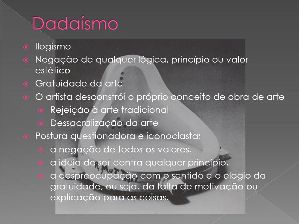 Dadaísmo Ilogismo. Negação de qualquer lógica, princípio ou valor estético. Gratuidade da arte.