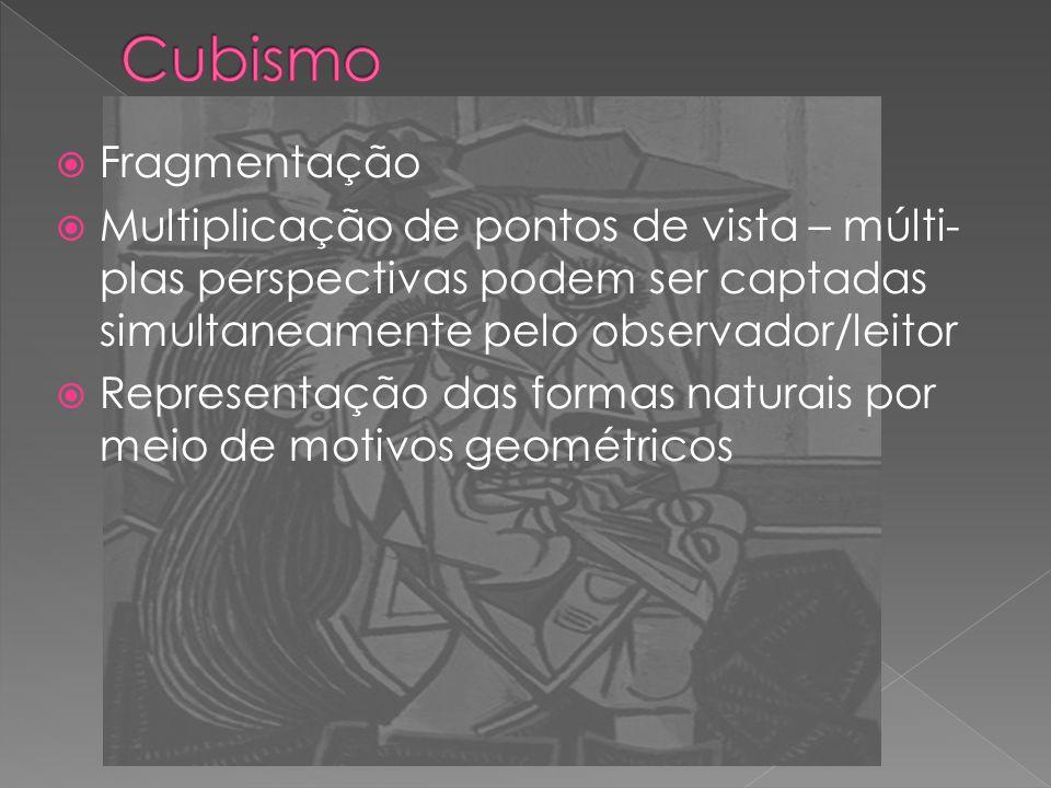 Cubismo Fragmentação. Multiplicação de pontos de vista – múlti-plas perspectivas podem ser captadas simultaneamente pelo observador/leitor.