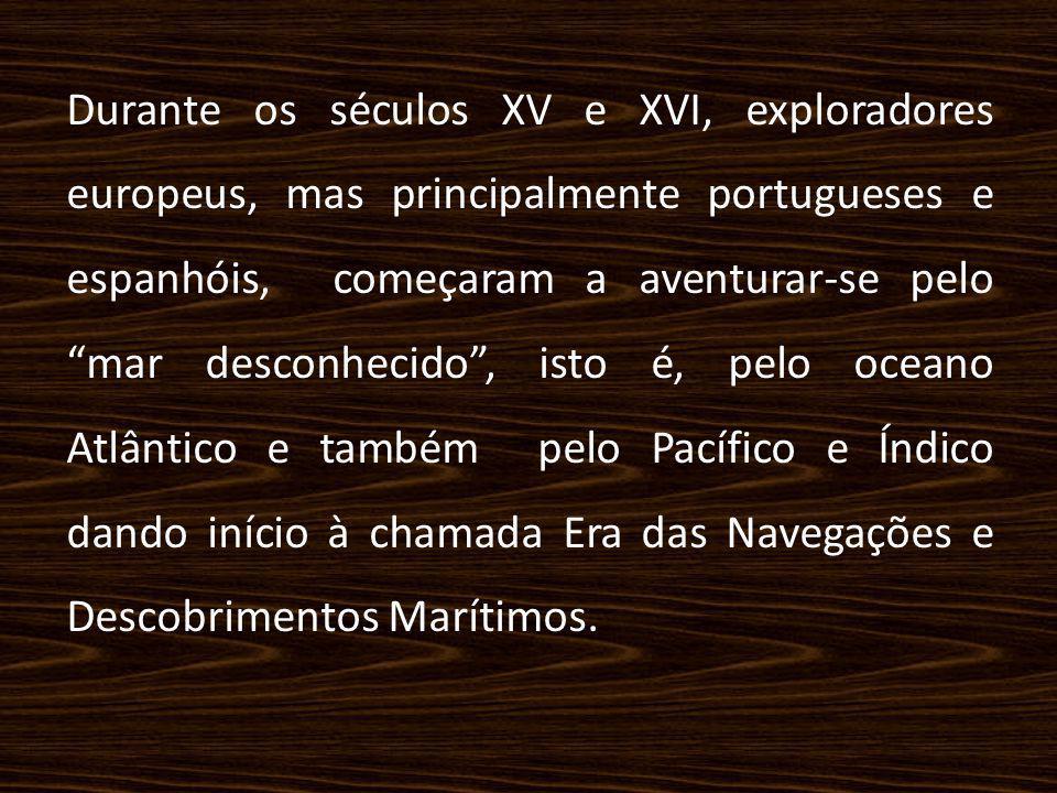 Durante os séculos XV e XVI, exploradores europeus, mas principalmente portugueses e espanhóis, começaram a aventurar-se pelo mar desconhecido , isto é, pelo oceano Atlântico e também pelo Pacífico e Índico dando início à chamada Era das Navegações e Descobrimentos Marítimos.