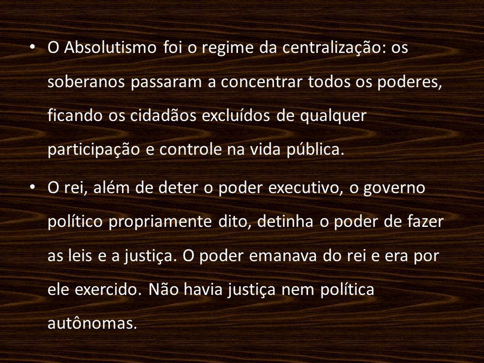 O Absolutismo foi o regime da centralização: os soberanos passaram a concentrar todos os poderes, ficando os cidadãos excluídos de qualquer participação e controle na vida pública.