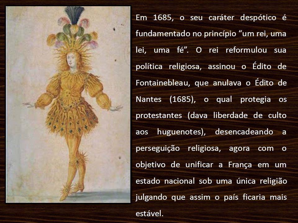 Em 1685, o seu caráter despótico é fundamentado no princípio um rei, uma lei, uma fé .