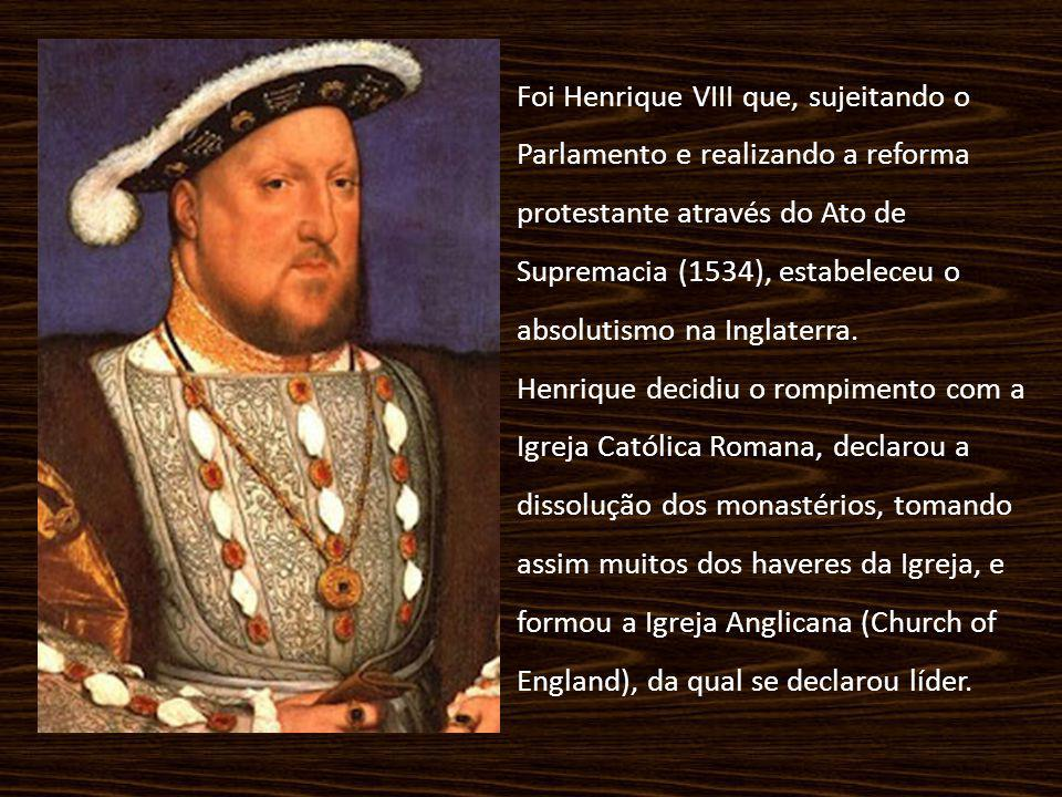 Foi Henrique VIII que, sujeitando o Parlamento e realizando a reforma protestante através do Ato de Supremacia (1534), estabeleceu o absolutismo na Inglaterra.