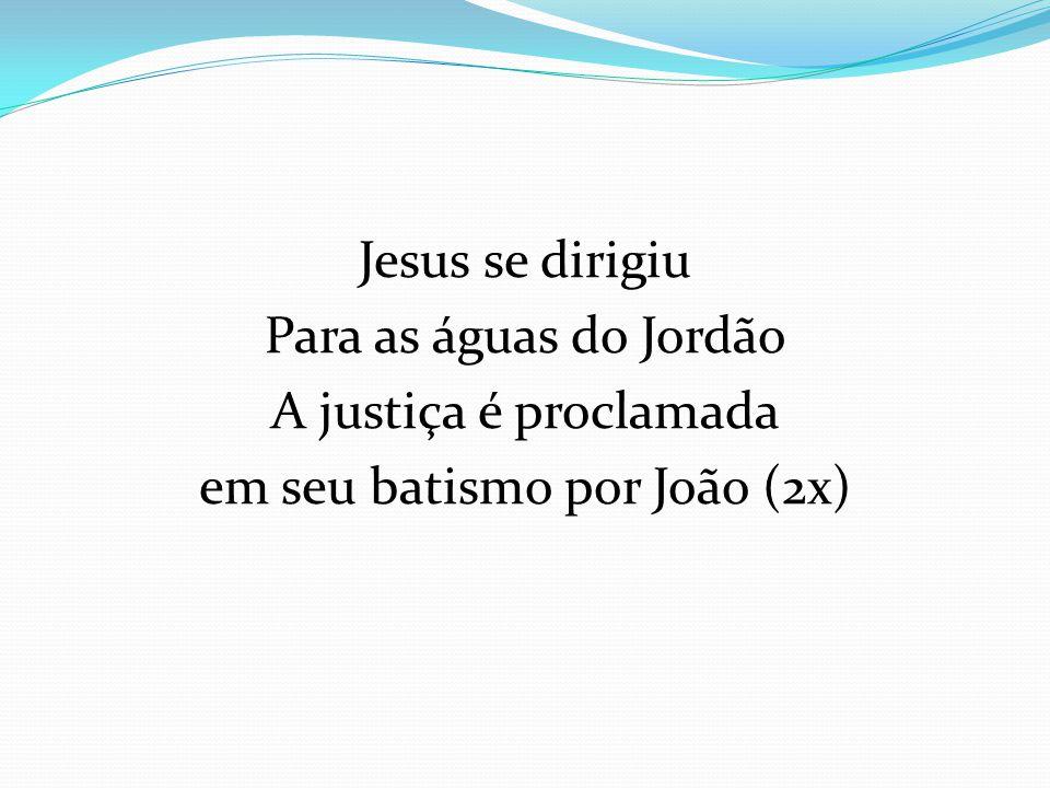 Jesus se dirigiu Para as águas do Jordão A justiça é proclamada em seu batismo por João (2x)