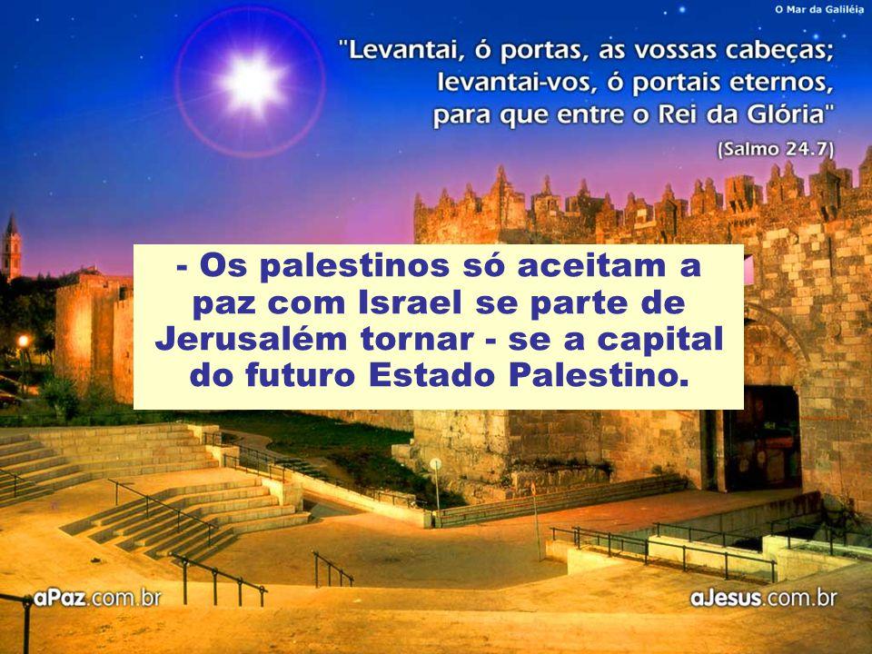 - Os palestinos só aceitam a paz com Israel se parte de Jerusalém tornar - se a capital do futuro Estado Palestino.
