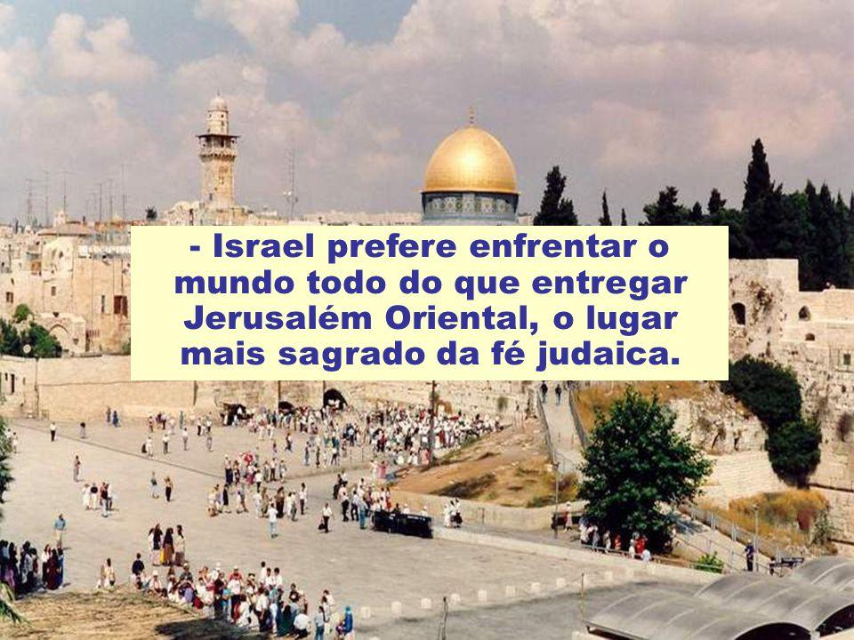- Israel prefere enfrentar o mundo todo do que entregar Jerusalém Oriental, o lugar mais sagrado da fé judaica.