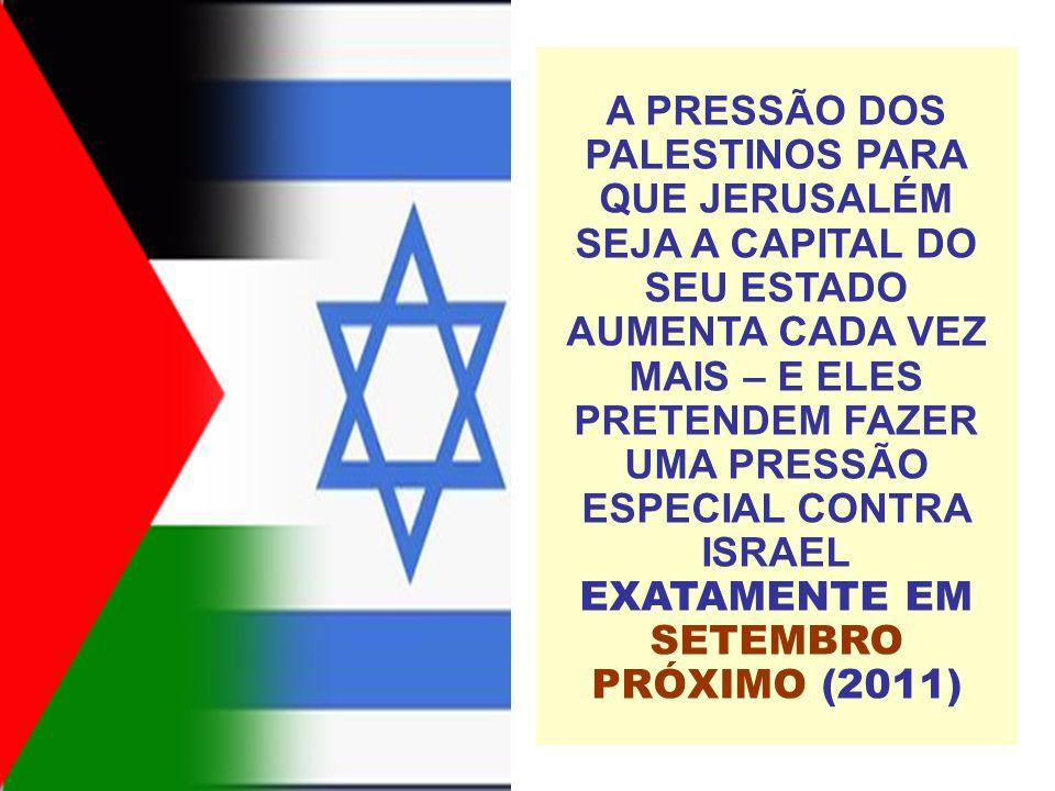 A PRESSÃO DOS PALESTINOS PARA QUE JERUSALÉM SEJA A CAPITAL DO SEU ESTADO AUMENTA CADA VEZ MAIS – E ELES PRETENDEM FAZER UMA PRESSÃO ESPECIAL CONTRA ISRAEL EXATAMENTE EM SETEMBRO PRÓXIMO (2011)
