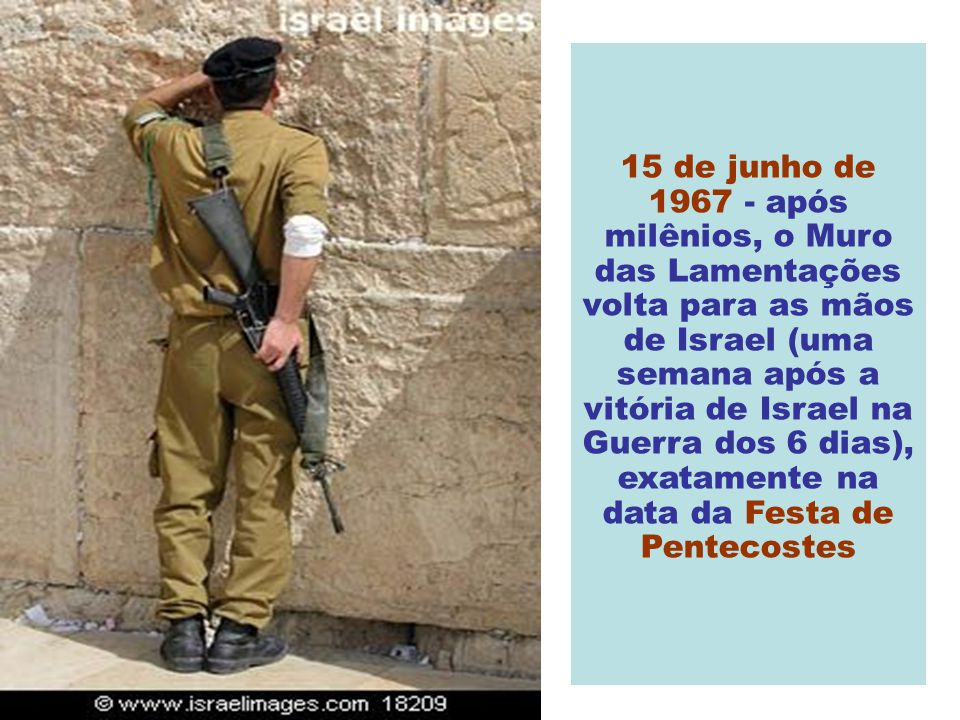 15 de junho de 1967 - após milênios, o Muro das Lamentações volta para as mãos de Israel (uma semana após a vitória de Israel na Guerra dos 6 dias), exatamente na data da Festa de Pentecostes
