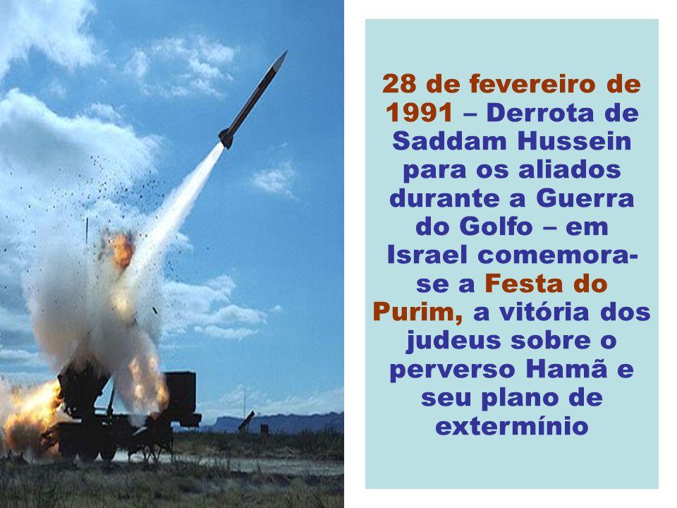 28 de fevereiro de 1991 – Derrota de Saddam Hussein para os aliados durante a Guerra do Golfo – em Israel comemora-se a Festa do Purim, a vitória dos judeus sobre o perverso Hamã e seu plano de extermínio