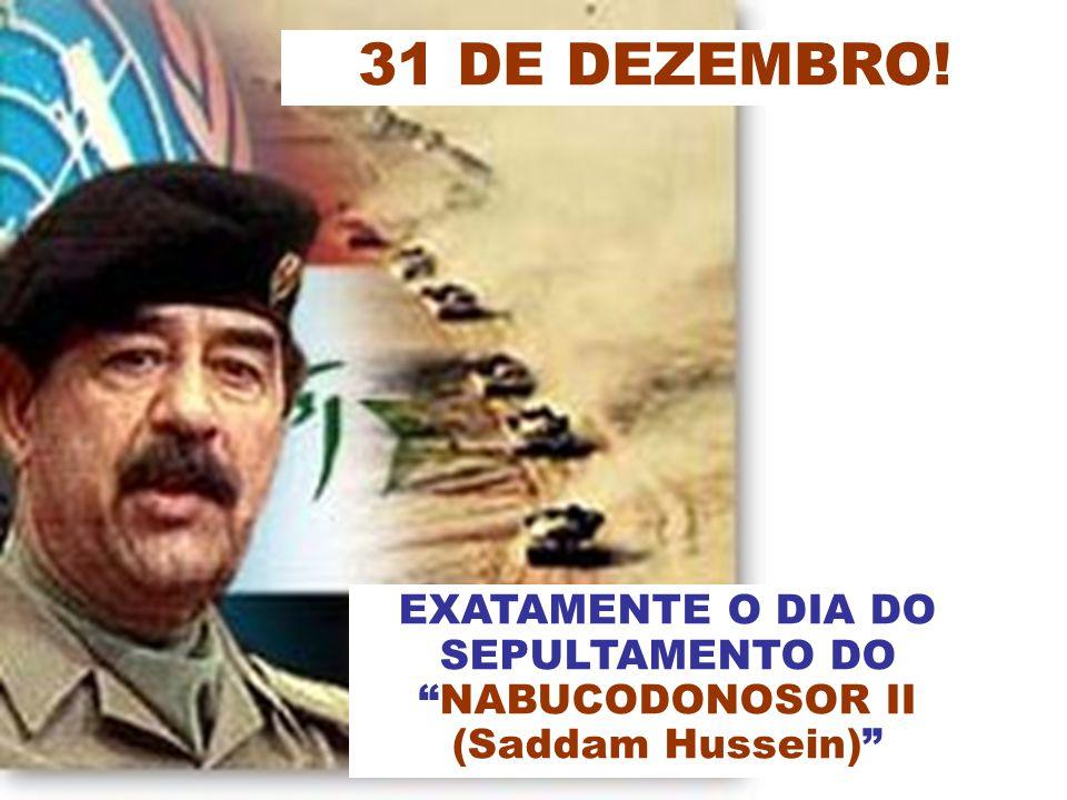 31 DE DEZEMBRO! EXATAMENTE O DIA DO SEPULTAMENTO DO NABUCODONOSOR II (Saddam Hussein)