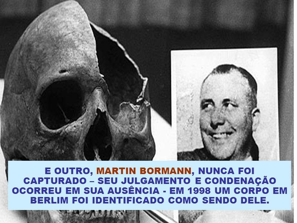 E OUTRO, MARTIN BORMANN, NUNCA FOI CAPTURADO – SEU JULGAMENTO E CONDENAÇÃO OCORREU EM SUA AUSÊNCIA - EM 1998 UM CORPO EM BERLIM FOI IDENTIFICADO COMO SENDO DELE.