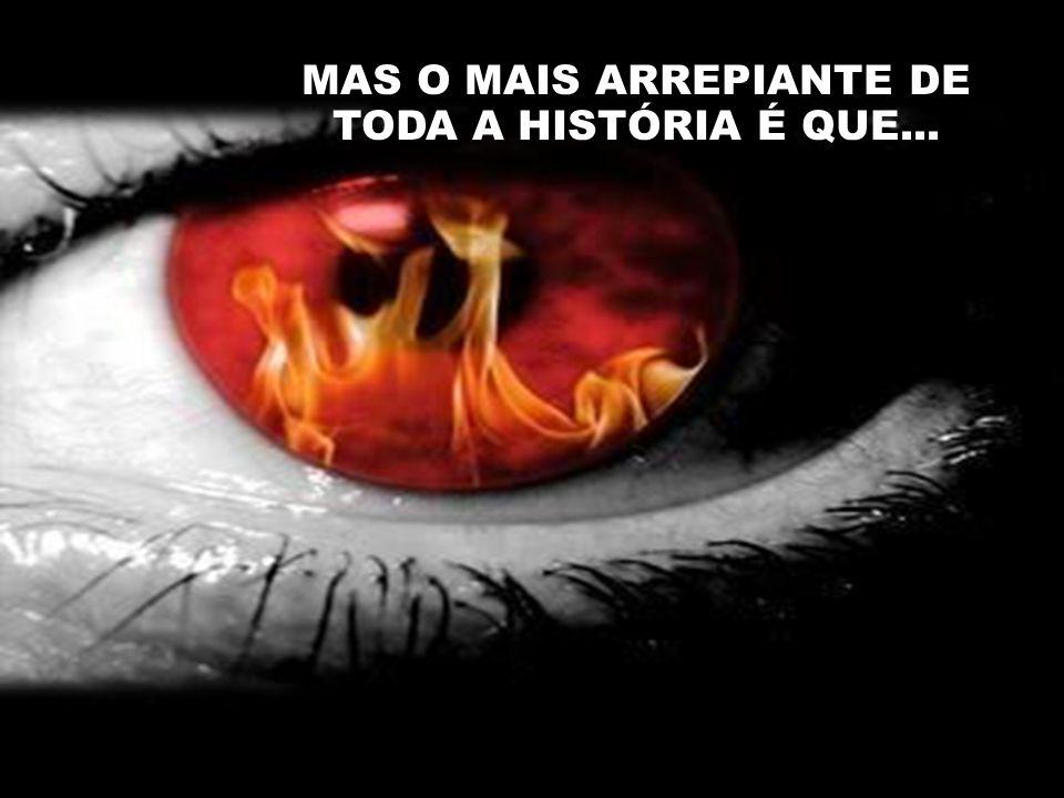 MAS O MAIS ARREPIANTE DE TODA A HISTÓRIA É QUE...