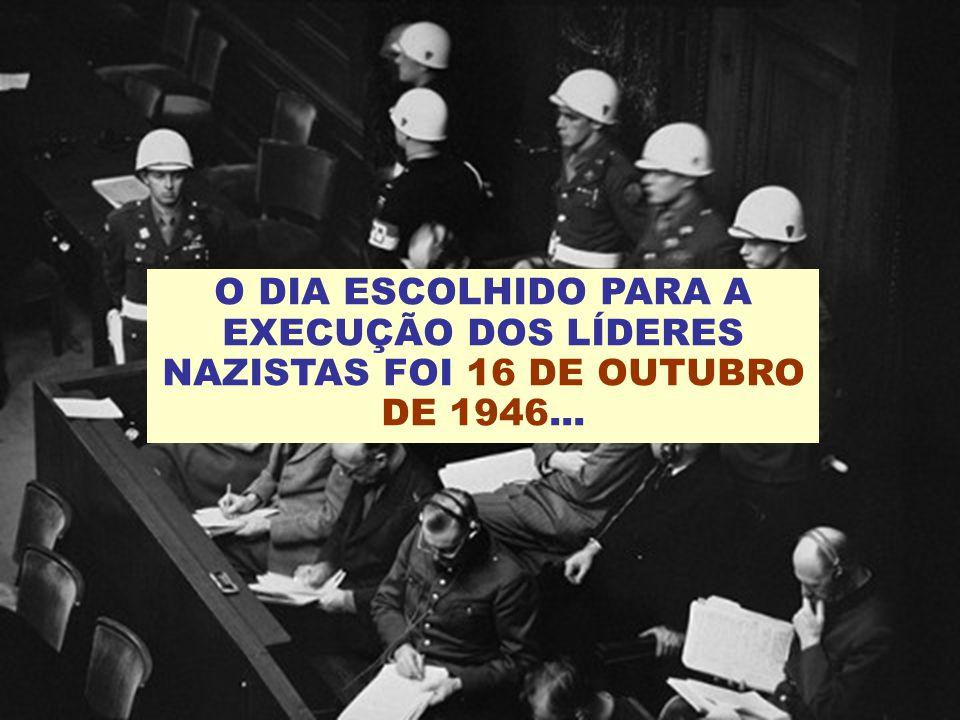O DIA ESCOLHIDO PARA A EXECUÇÃO DOS LÍDERES NAZISTAS FOI 16 DE OUTUBRO DE 1946...