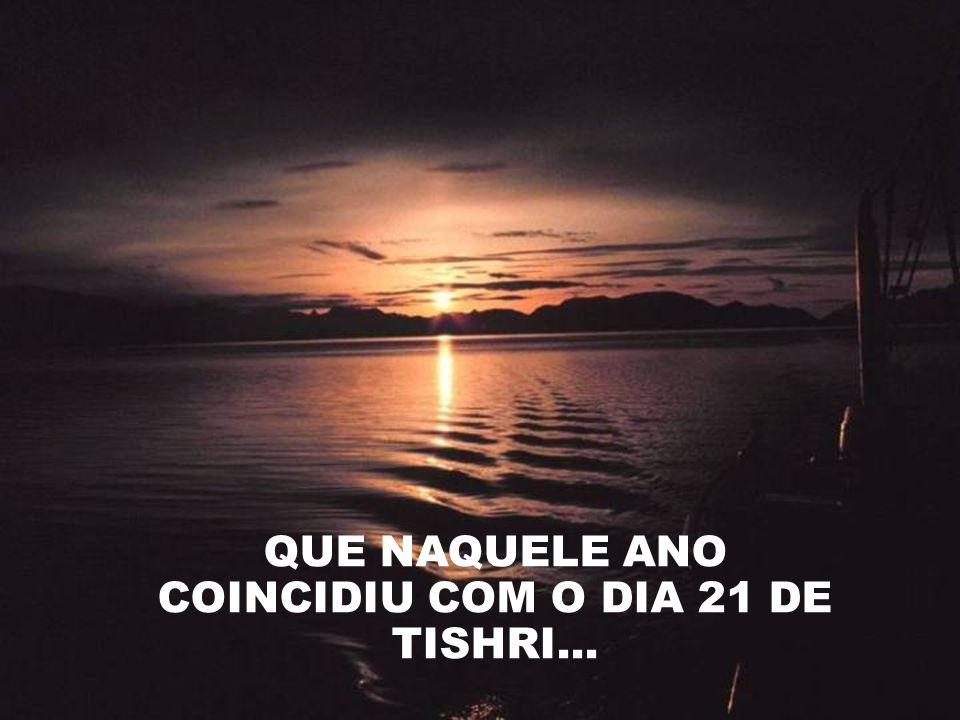 QUE NAQUELE ANO COINCIDIU COM O DIA 21 DE TISHRI...