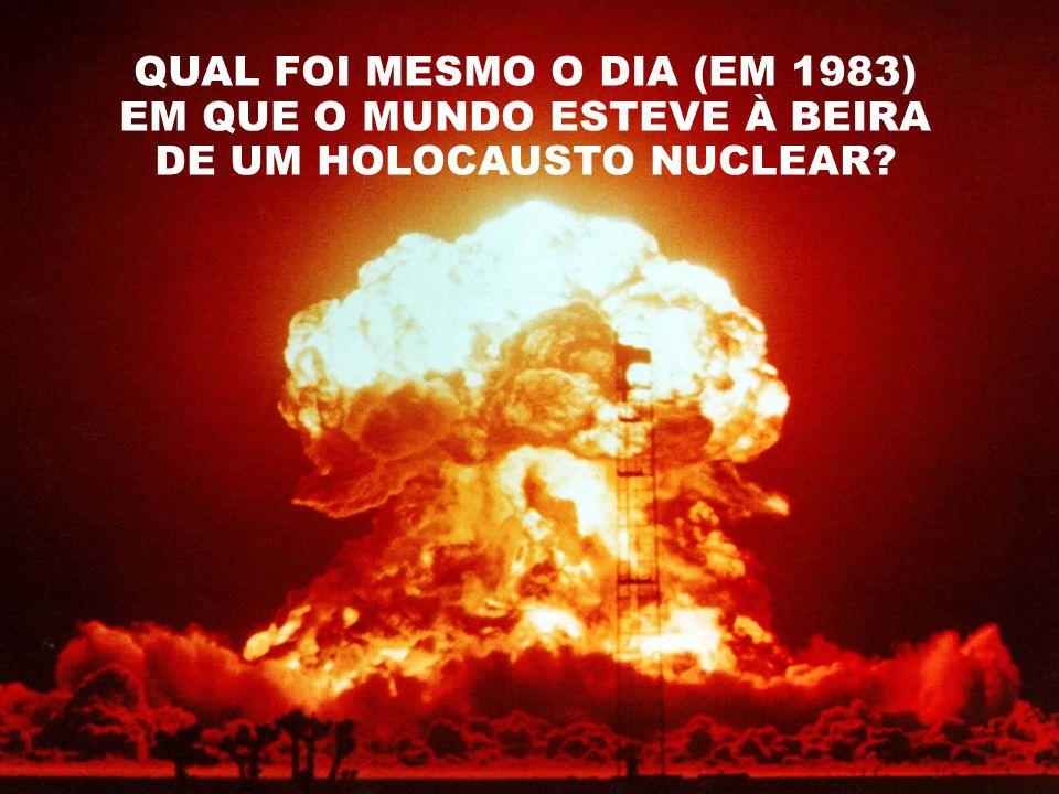 QUAL FOI MESMO O DIA (EM 1983) EM QUE O MUNDO ESTEVE À BEIRA DE UM HOLOCAUSTO NUCLEAR