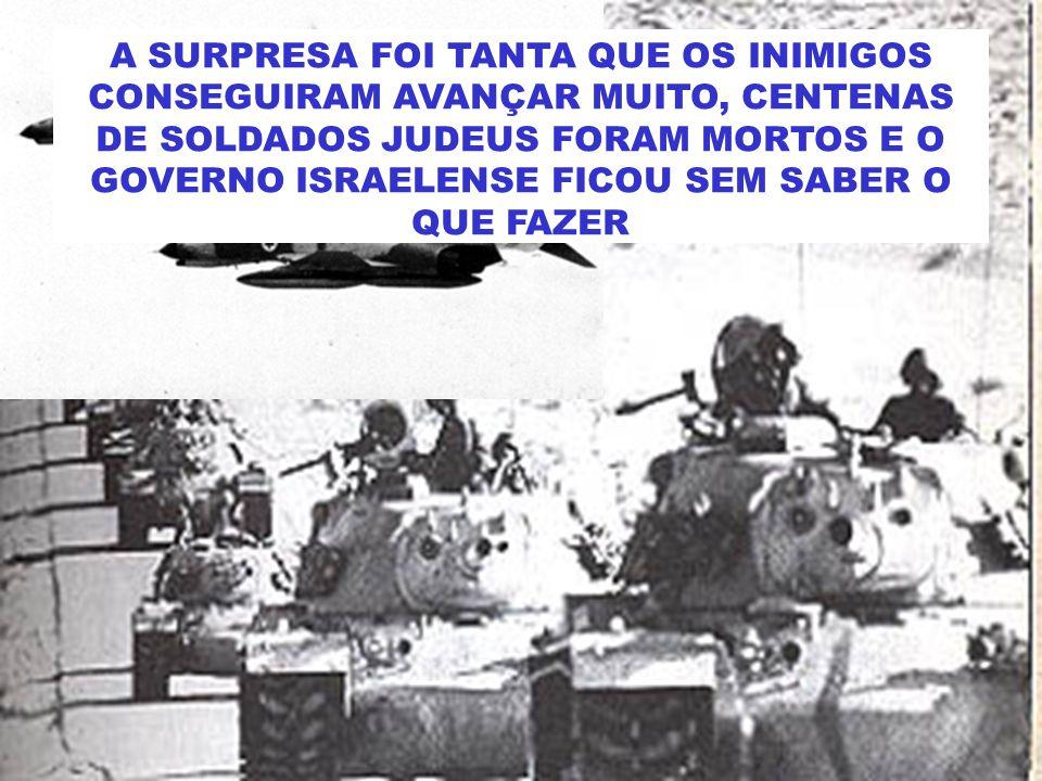 A SURPRESA FOI TANTA QUE OS INIMIGOS CONSEGUIRAM AVANÇAR MUITO, CENTENAS DE SOLDADOS JUDEUS FORAM MORTOS E O GOVERNO ISRAELENSE FICOU SEM SABER O QUE FAZER