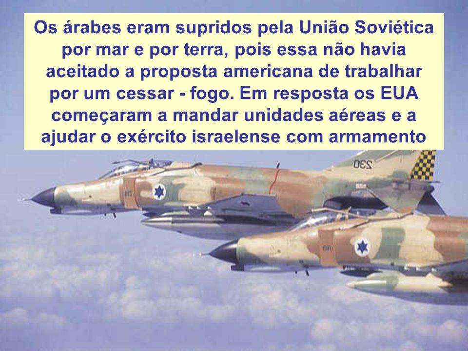 Os árabes eram supridos pela União Soviética por mar e por terra, pois essa não havia aceitado a proposta americana de trabalhar por um cessar - fogo.