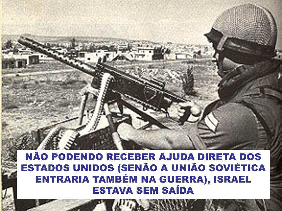 NÃO PODENDO RECEBER AJUDA DIRETA DOS ESTADOS UNIDOS (SENÃO A UNIÃO SOVIÉTICA ENTRARIA TAMBÉM NA GUERRA), ISRAEL ESTAVA SEM SAÍDA