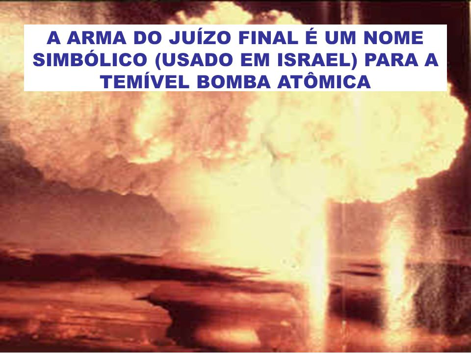 A ARMA DO JUÍZO FINAL É UM NOME SIMBÓLICO (USADO EM ISRAEL) PARA A TEMÍVEL BOMBA ATÔMICA