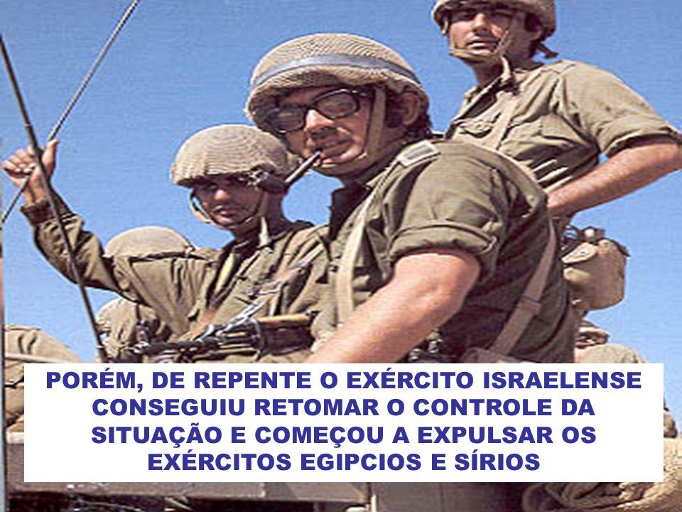 PORÉM, DE REPENTE O EXÉRCITO ISRAELENSE CONSEGUIU RETOMAR O CONTROLE DA SITUAÇÃO E COMEÇOU A EXPULSAR OS EXÉRCITOS EGIPCIOS E SÍRIOS