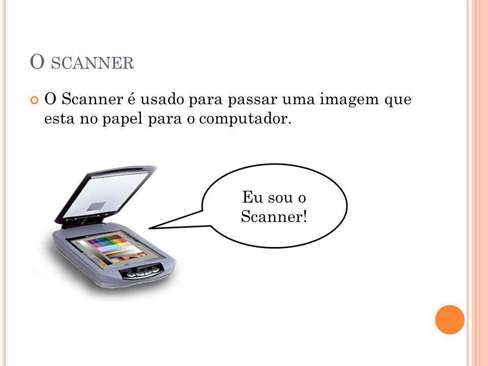 O scanner O Scanner é usado para passar uma imagem que esta no papel para o computador.