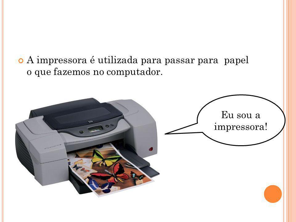 A impressora é utilizada para passar para papel o que fazemos no computador.