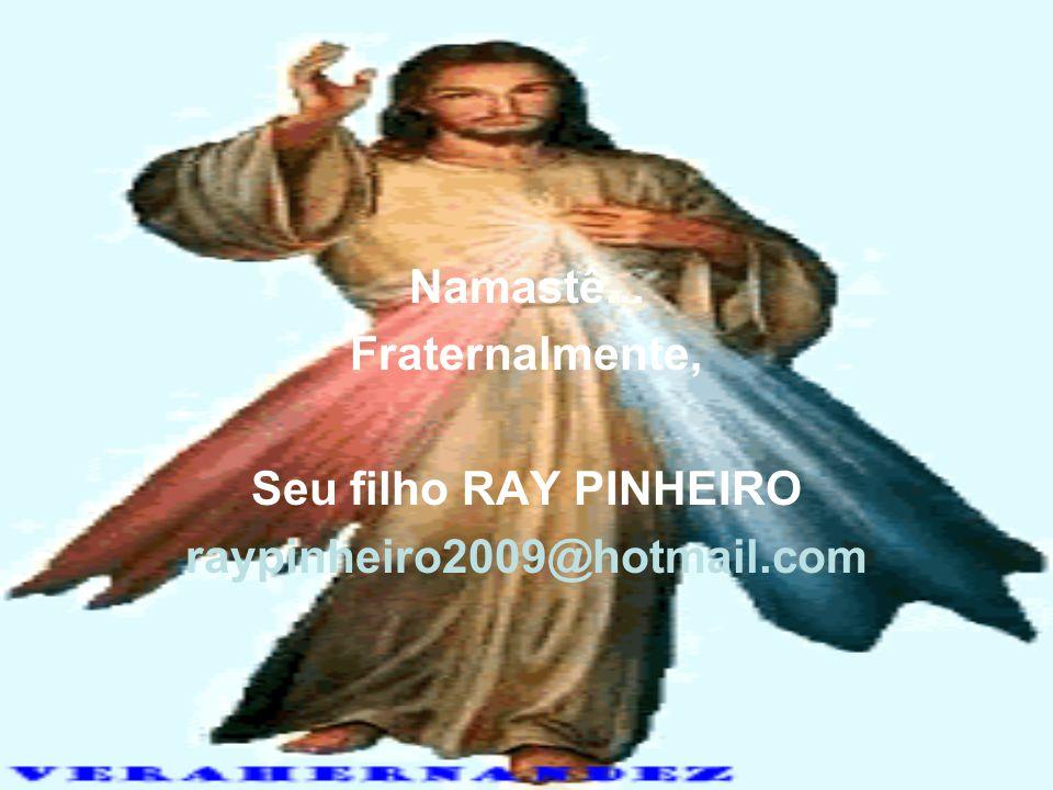 Namastê... Fraternalmente, Seu filho RAY PINHEIRO raypinheiro2009@hotmail.com