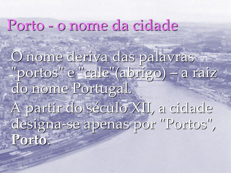 Porto - o nome da cidade O nome deriva das palavras portos e cale (abrigo) – a raiz do nome Portugal.
