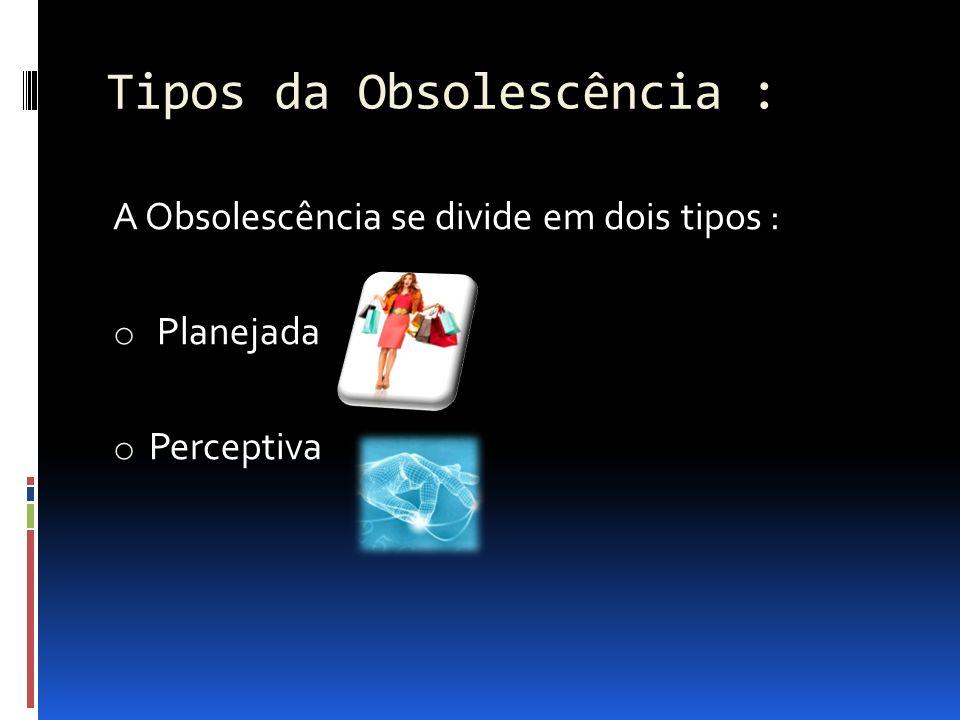 Tipos da Obsolescência :