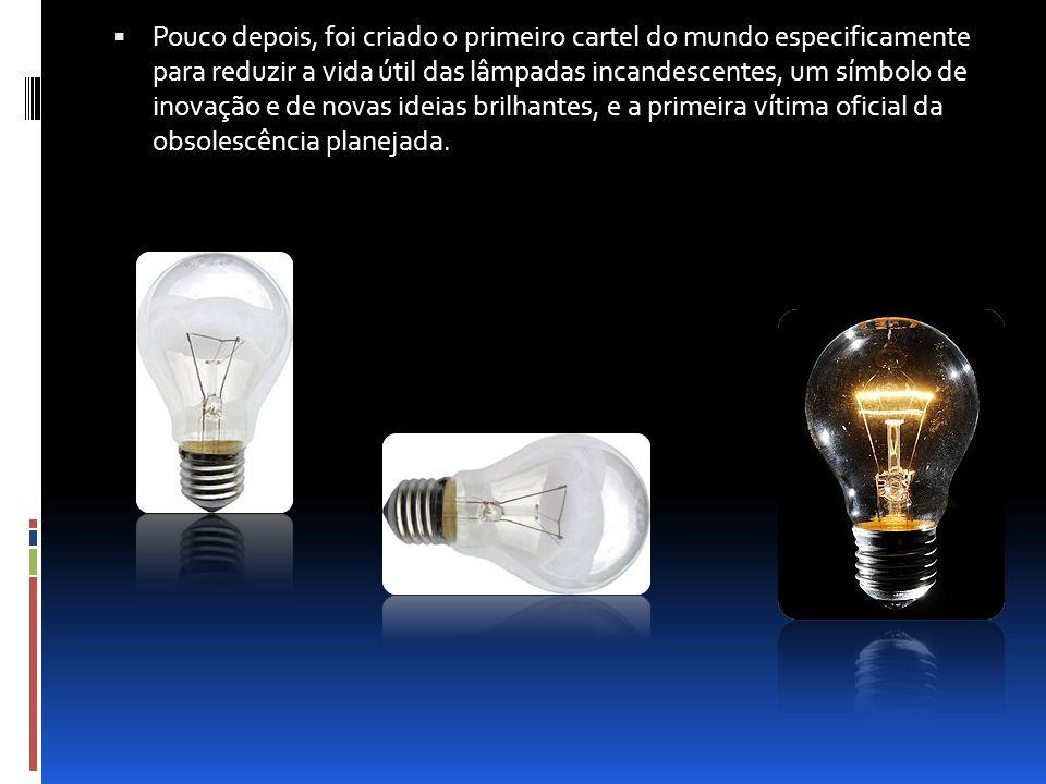 Pouco depois, foi criado o primeiro cartel do mundo especificamente para reduzir a vida útil das lâmpadas incandescentes, um símbolo de inovação e de novas ideias brilhantes, e a primeira vítima oficial da obsolescência planejada.
