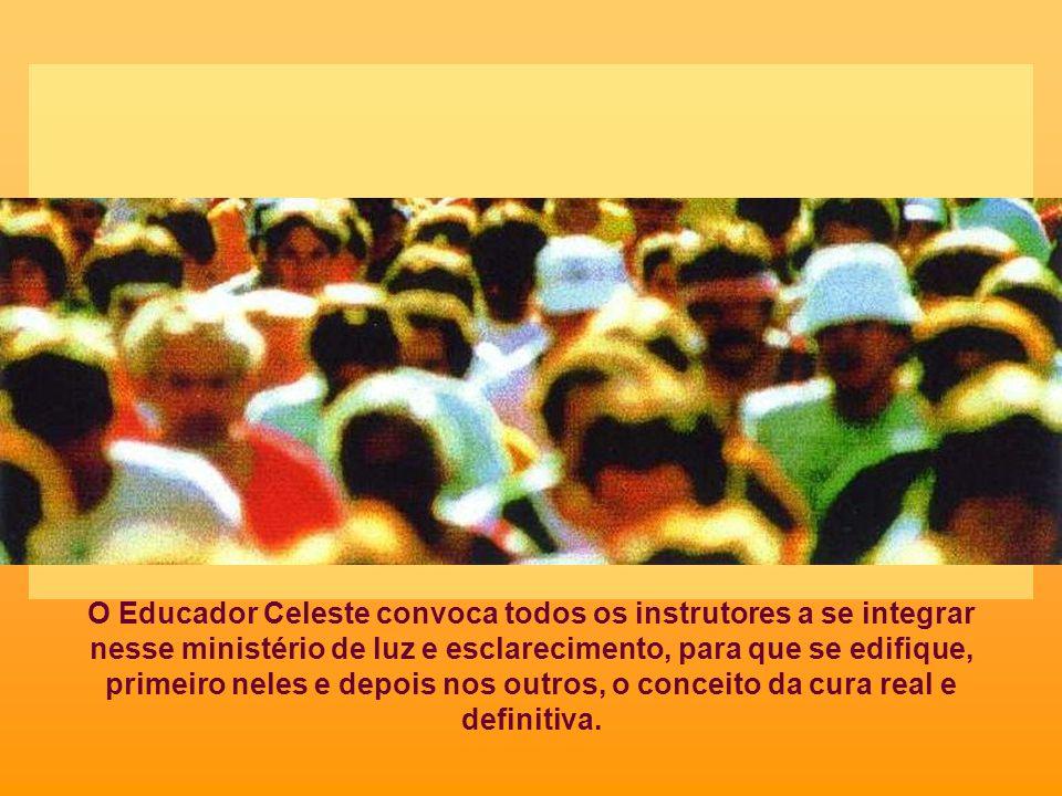 O Educador Celeste convoca todos os instrutores a se integrar nesse ministério de luz e esclarecimento, para que se edifique, primeiro neles e depois nos outros, o conceito da cura real e definitiva.