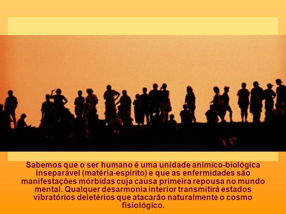 Sabemos que o ser humano é uma unidade anímico-biológica inseparável (matéria-espírito) e que as enfermidades são manifestações mórbidas cuja causa primeira repousa no mundo mental.