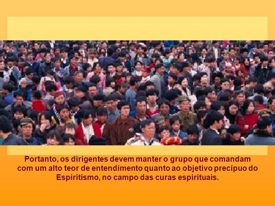 Portanto, os dirigentes devem manter o grupo que comandam com um alto teor de entendimento quanto ao objetivo precípuo do Espiritismo, no campo das curas espirituais.