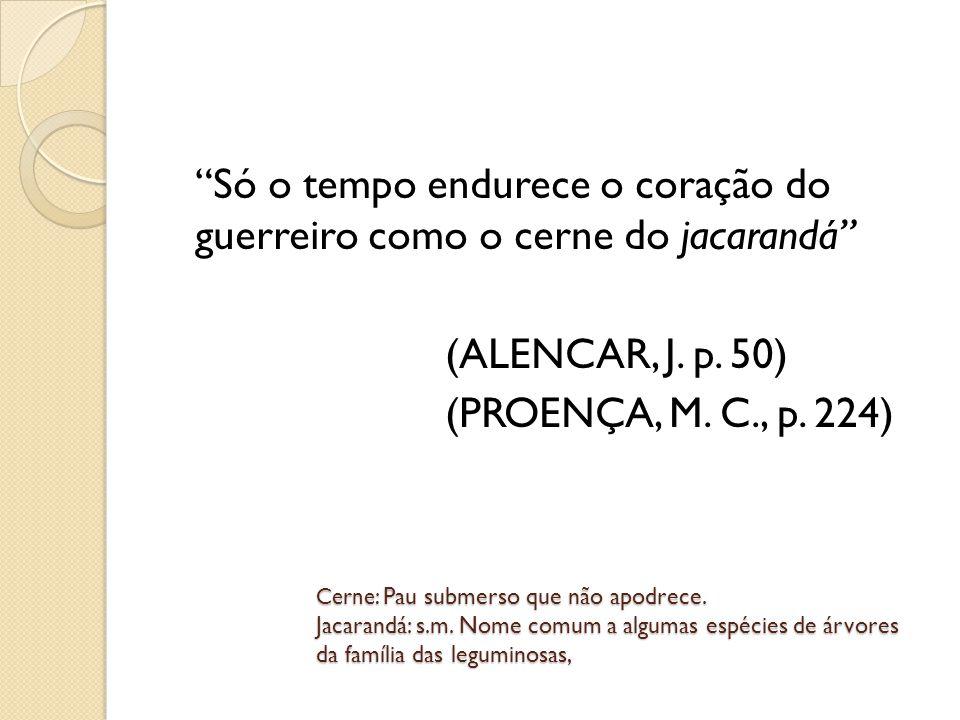 Só o tempo endurece o coração do guerreiro como o cerne do jacarandá (ALENCAR, J. p. 50) (PROENÇA, M. C., p. 224)