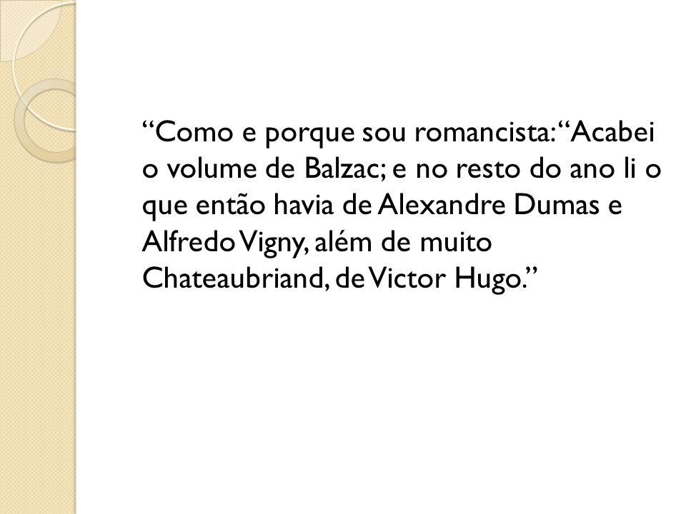 Como e porque sou romancista: Acabei o volume de Balzac; e no resto do ano li o que então havia de Alexandre Dumas e Alfredo Vigny, além de muito Chateaubriand, de Victor Hugo.