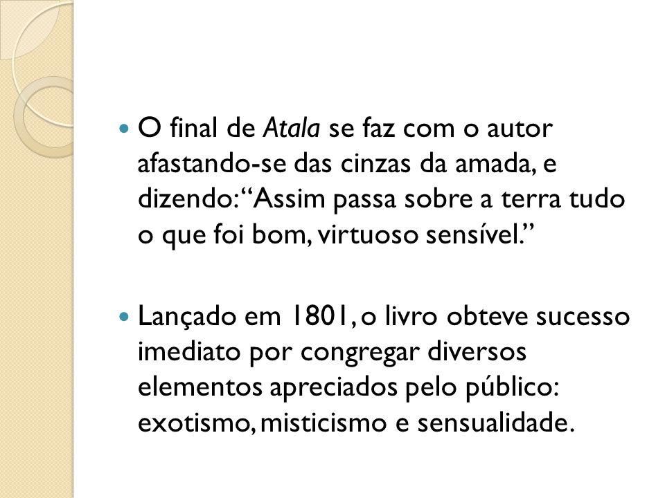 O final de Atala se faz com o autor afastando-se das cinzas da amada, e dizendo: Assim passa sobre a terra tudo o que foi bom, virtuoso sensível.