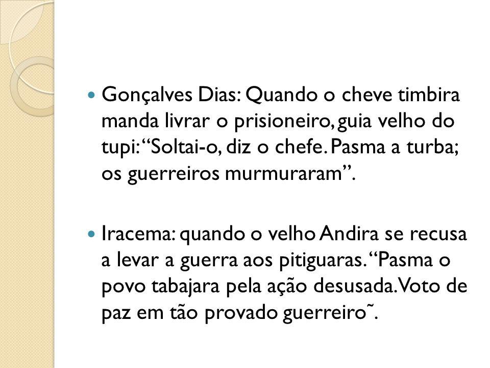 Gonçalves Dias: Quando o cheve timbira manda livrar o prisioneiro, guia velho do tupi: Soltai-o, diz o chefe. Pasma a turba; os guerreiros murmuraram .