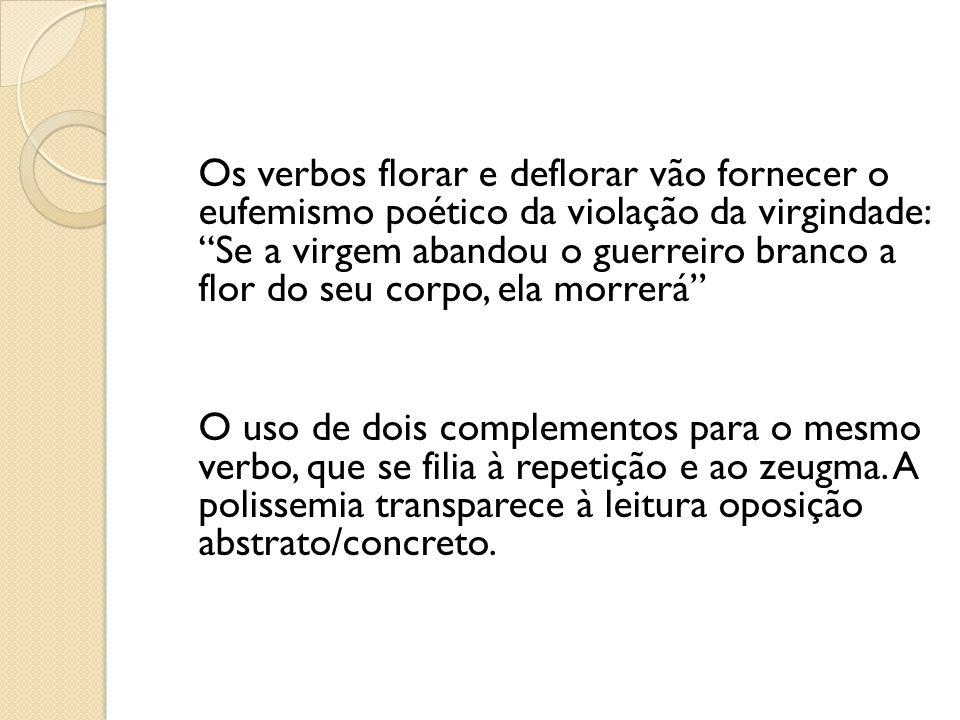 Os verbos florar e deflorar vão fornecer o eufemismo poético da violação da virgindade: Se a virgem abandou o guerreiro branco a flor do seu corpo, ela morrerá