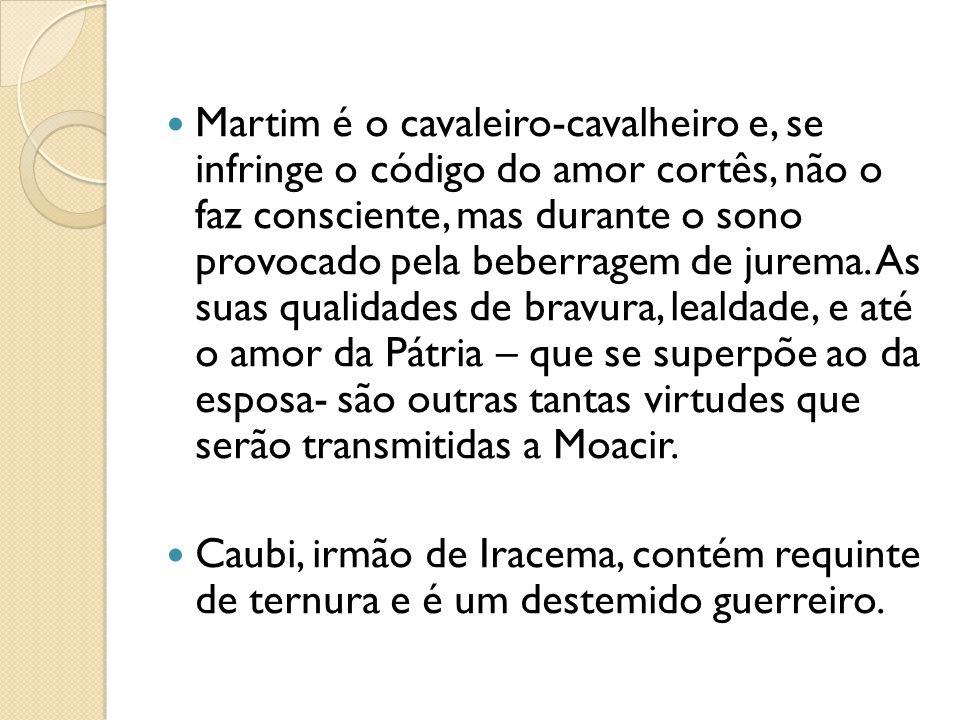 Martim é o cavaleiro-cavalheiro e, se infringe o código do amor cortês, não o faz consciente, mas durante o sono provocado pela beberragem de jurema. As suas qualidades de bravura, lealdade, e até o amor da Pátria – que se superpõe ao da esposa- são outras tantas virtudes que serão transmitidas a Moacir.