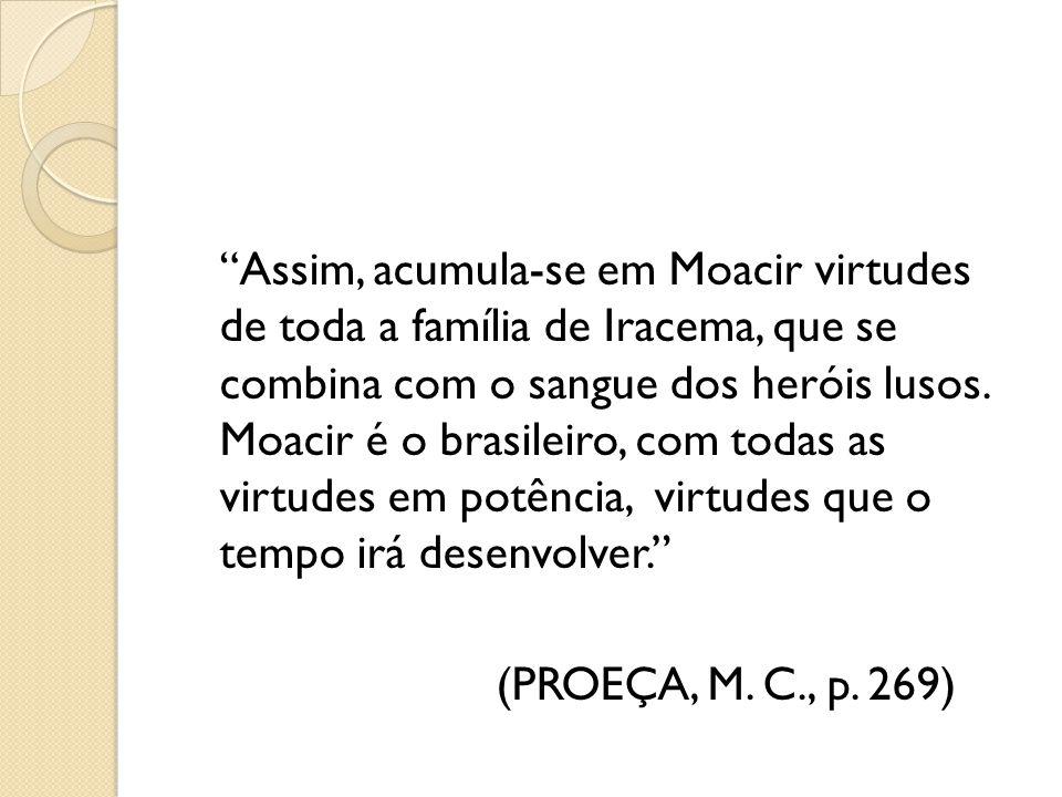 Assim, acumula-se em Moacir virtudes de toda a família de Iracema, que se combina com o sangue dos heróis lusos. Moacir é o brasileiro, com todas as virtudes em potência, virtudes que o tempo irá desenvolver.