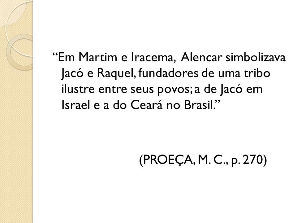 Em Martim e Iracema, Alencar simbolizava Jacó e Raquel, fundadores de uma tribo ilustre entre seus povos; a de Jacó em Israel e a do Ceará no Brasil. (PROEÇA, M.