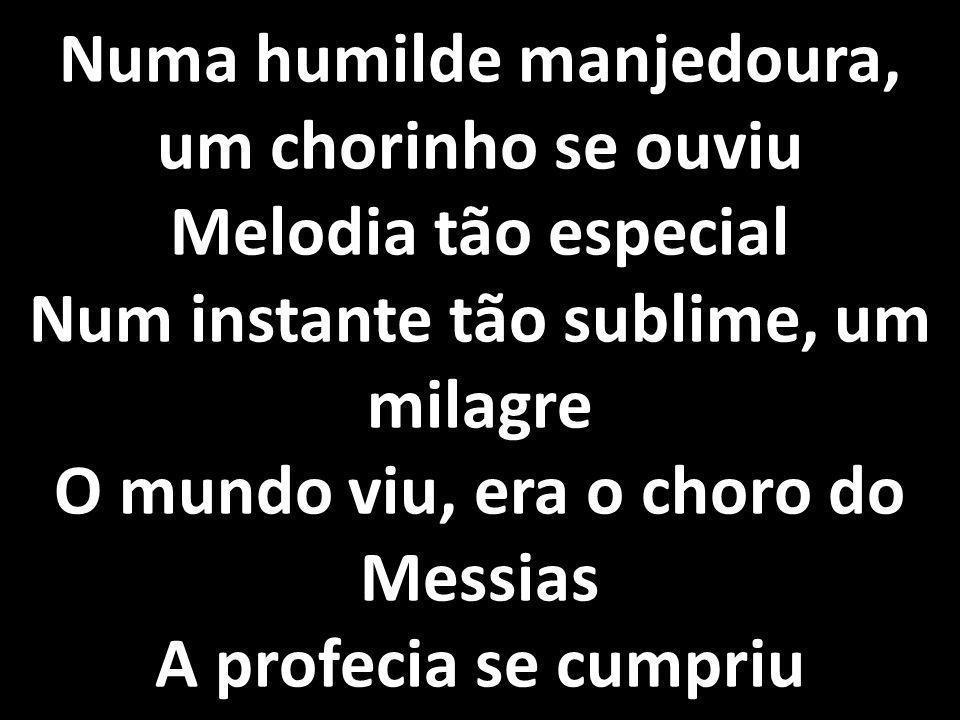 Numa humilde manjedoura, um chorinho se ouviu Melodia tão especial Num instante tão sublime, um milagre O mundo viu, era o choro do Messias A profecia se cumpriu