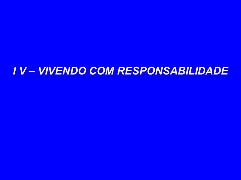 I V – VIVENDO COM RESPONSABILIDADE